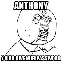 Y U SO - Anthony Y U NO GIVE WiFi Password