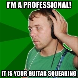 Sarcastic Soundman - I'm a professional! It is your guitar squeaking