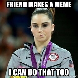 Not Impressed McKayla - Friend makes a meme I can do that too