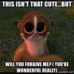 forgive me :( - This Isn't that cute...But Will you forgive me? ( You're wonderful really)