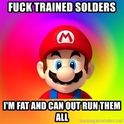 Mario Says - FUCK TRAINED SOLDERS  I'M FAT AND CAN OUT RUN THEM ALL