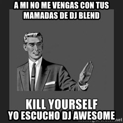 kill yourself guy - a mi no me vengas con tus mamadas de Dj blend  yo escucho Dj awesome