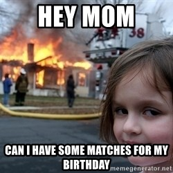 Disaster Girl - hey mom  can i have some MATCHES for my birthday