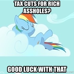 Rainbow Dash Cloud - Tax cuts for rich AssholeS? GOOD luck with that
