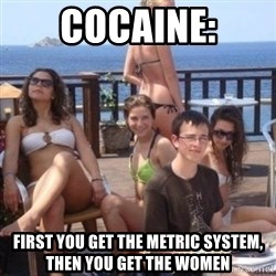 priority peter - Cocaine: first you get the metric system, then you get the women