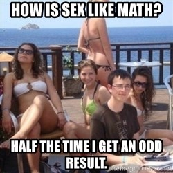 priority peter - How is sex like math? Half the time I get an odd result.