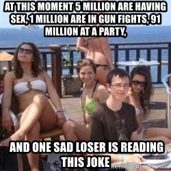 priority peter - At this moment 5 million are having sex, 1 million are in gun fights, 91 million at a party,  AND ONE SAD LOSER IS READING THIS JOKE