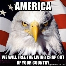 American Pride Eagle - america we will free the living crap out of your country