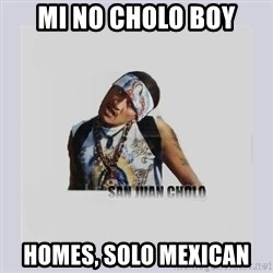 san juan cholo - mi no cholo boy homes, solo mexican