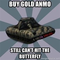 TERRIBLE E-100 DRIVER - Buy gold anmo still can't hit the butterfly