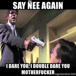 Say what again - say ñee again i dare you, i double dare you motherfucker