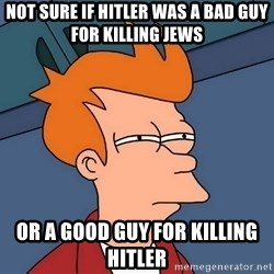 Futurama Fry - Not sure if Hitler was a bad guy for killing Jews or a good guy for killing Hitler