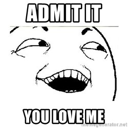 Yeah....Sure - ADMIT IT  YOU LOVE ME