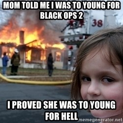 Disaster Girl - mom told me I was to young for black ops 2 i proved she was to young for hell