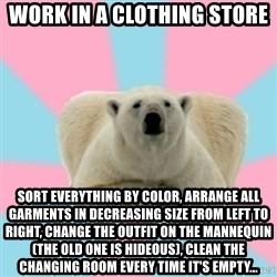 Perfection Polar Bear - Work in a clothing store sort everything by color, arrange all garments in decreasing size from left to right, change the outfit on the mannequin (the old one is hideous), clean the changing room every time it's empty...