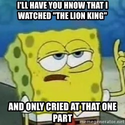 "Tough Spongebob - I'll have you hnow that i watched ""the lion king"" And Only cried at that one part"
