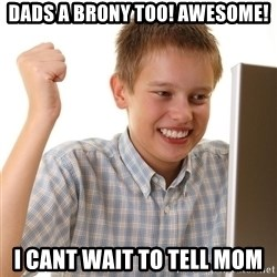 First Day on the internet kid - dads a brony too! awesome! i cant wait to tell mom