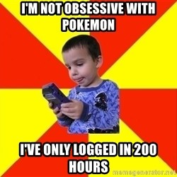 Pokemon Idiot - I'm not OBSESSIVE with Pokemon I've only logged in 200 hours