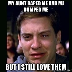 crying peter parker - MY AUNT RAPED ME AND MJ DUMPED ME BUT I STILL LOVE THEM