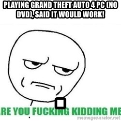 Are You Fucking Kidding Me - Playing Grand Theft Auto 4 PC (No DVD), said it would work! .