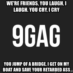 9gag meme - we're friends, You laugh, i laugh. you cry, i cry you jump of a bridge, i get on my boat and save your retarded ass