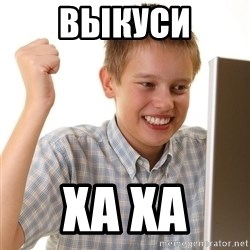 First Day on the internet kid - выкуси ха ха