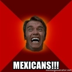 Angry Arnold - mexicans!!!