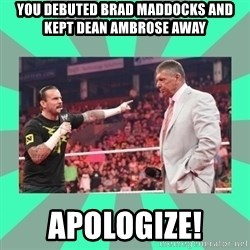 CM Punk Apologize! - YOU DEBUTED BRAD MADDOCKS AND KEPT DEAN AMBROSE AWAY APOLOGIZE!