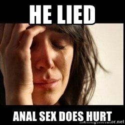 First World Problems - He lied Anal sex does hurt