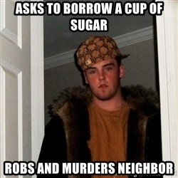 Scumbag Steve - asks to borrow a cup of sugar robs and murders neighbor