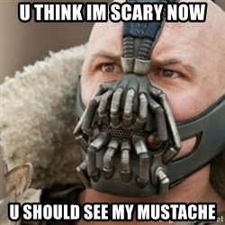 Bane - U THINK IM SCARY NOW U SHOULD SEE MY MUSTACHE