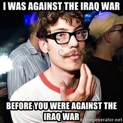 Super Smart Hipster - I was against the iraq war before you were against the iraq war