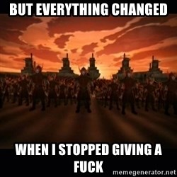until the fire nation attacked. - But Everything changed When I stopped giving a fuck
