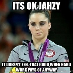 Not Impressed McKayla - Its ok jahzy it doesn't feel that good when hard work pays of anyway