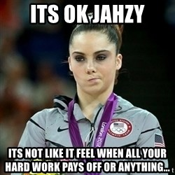 Not Impressed McKayla - Its ok Jahzy Its not like it feel when all your hard work pays off or anything...