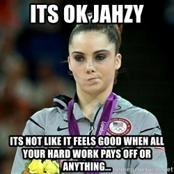 Not Impressed McKayla - Its ok jahzy its not like it feels good when all your hard work pays off or anything...