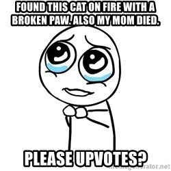 pleaseguy  - FOUND THIS CAT ON FIRE WITH A BROKEN PAW. ALSO MY MOM DIED. please upvotes?