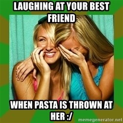 Laughing Girls  - LAUGHING AT YOUR BEST FRIEND  WHEN PASTA IS THROWN AT HER :/