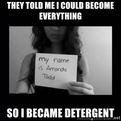 Amanda Todd, - THEY TOLD ME I COULD BECOME EVERYTHING SO I BECAME DETERGENT