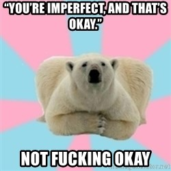 """Perfection Polar Bear - """"You're imperfect, and that's okay."""" NOT FUCKING OKAY"""