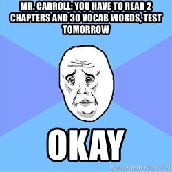 Okay Guy - mr. carroll: you have to read 2 chapters and 30 vocab words, test tomorrow okay