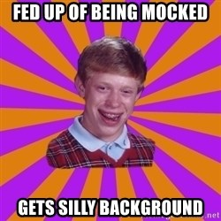 Unlucky Brian Strikes Again - FED UP OF BEING MOCKED GETS SILLY BACKGROUND