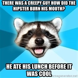 Lame Pun Coon - there was a creepy guy how did the hipster burn his mouth? he ate his lunch before it was cool