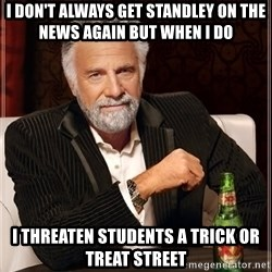 The Most Interesting Man In The World - i don't always get standley on the news again but when i do i threaten students a trick or treat street