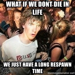 -Sudden Clarity Clarence - What if we dont die in life we just have a long respawn time