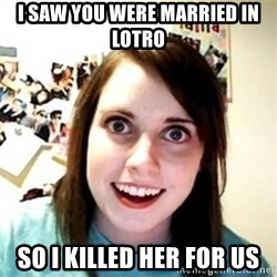 Overprotective Girlfriend - I SAW you were married in LOTRO SO I KILLED HER FOR US