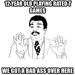 we got a badass over here -  12 year old playing rated t games we got a bad ass over here