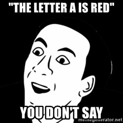 "you don't say meme - ""the letter a is red"" you don't say"