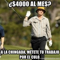 Fuck It Bill Murray - ¿$4000 al mes? a la chingada, métete tu trabajo por el culo.