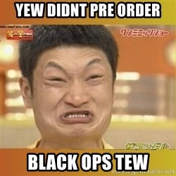 Angry Asian - YEW Didnt Pre Order Black ops tew